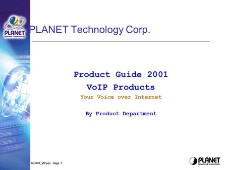 SG2001_VIP.ppt Page 1 PLANET Technology Corp. Product Guide 2001 VoIP Products Your Voice over Internet By Product Department.