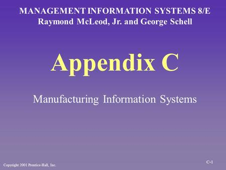 Appendix C Manufacturing Information Systems MANAGEMENT INFORMATION SYSTEMS 8/E Raymond McLeod, Jr. and George Schell Copyright 2001 Prentice-Hall, Inc.