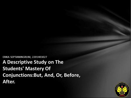ERIKA SEPTIANINGRUM, 2201403027 A Descriptive Study on The Students' Mastery Of Conjunctions:But, And, Or, Before, After.
