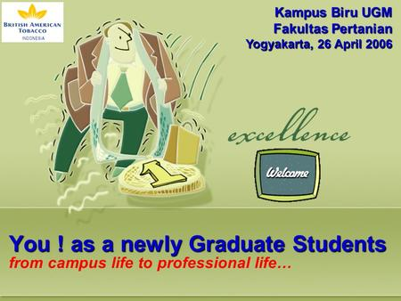You ! as a newly Graduate Students You ! as a newly Graduate Students from campus life to professional life… Kampus Biru UGM Fakultas Pertanian Yogyakarta,