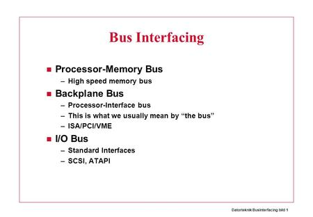 Datorteknik BusInterfacing bild 1 Bus Interfacing Processor-Memory Bus –High speed memory bus Backplane Bus –Processor-Interface bus –This is what we usually.
