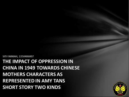 SITI FARIKAH, 2250406007 THE IMPACT OF OPPRESSION IN CHINA IN 1949 TOWARDS CHINESE MOTHERS CHARACTERS AS REPRESENTED IN AMY TANS SHORT STORY TWO KINDS.