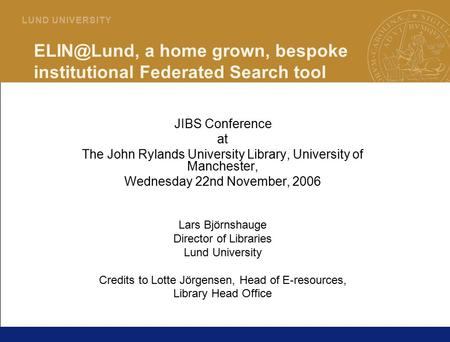 1 L U N D U N I V E R S I T Y a home grown, bespoke institutional Federated Search tool JIBS Conference at The John Rylands University Library,