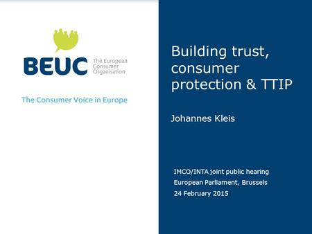 Building trust, consumer protection & TTIP Johannes Kleis IMCO/INTA joint public hearing European Parliament, Brussels 24 February 2015.
