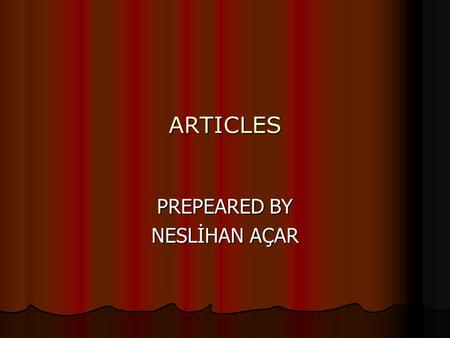 ARTICLES PREPEARED BY NESLİHAN AÇAR. ARTICLES In english there are 3 articles. These are A, AN(İNDEFİNİTE) and THE (DEFINITE)