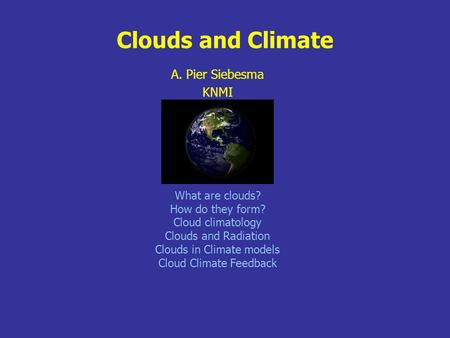 Clouds and Climate A. Pier Siebesma KNMI What are clouds? How do they form? Cloud climatology Clouds and Radiation Clouds in Climate models Cloud Climate.