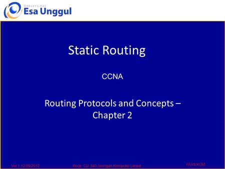 Ver 1,12/09/2012Kode :CIJ 340,Jaringan Komputer Lanjut FASILKOM Routing Protocols and Concepts – Chapter 2 Static Routing CCNA.