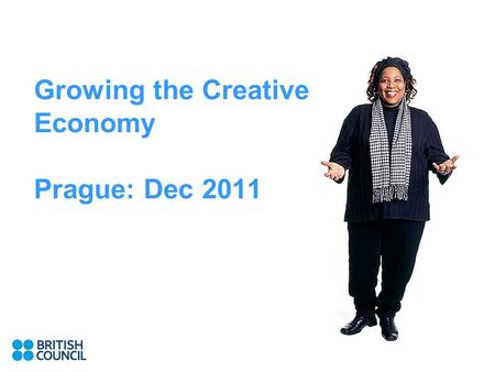 Growing the Creative Economy Prague: Dec 2011. Why The UK approach British Council work in this area.