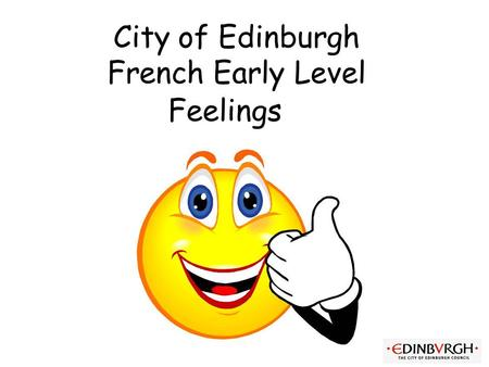 City of Edinburgh French Early Level Feelings Vocabulary 2. Feelings Initially teacher can ask the question and start with 3 (e.g.) possible responses.