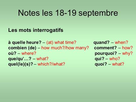 Notes les 18-19 septembre Les mots interrogatifs à quelle heure? – (at) what time? quand? – when? combien (de) – how much?/how many? comment? – how? où?