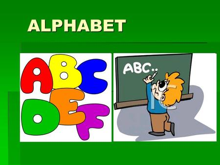 ALPHABET. The Alphabet  A, B, C, D, E, F,G, H, I,J,K L,M,N,O, P, Q, R, S, T, U, V, W, X, Y and Z.