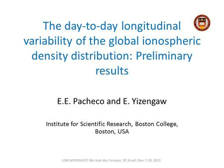 The day-to-day longitudinal variability of the global ionospheric density distribution: Preliminary results E.E. Pacheco and E. Yizengaw Institute for.