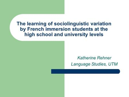 The learning of sociolinguistic variation by French immersion students at the high school and university levels Katherine Rehner Language Studies, UTM.