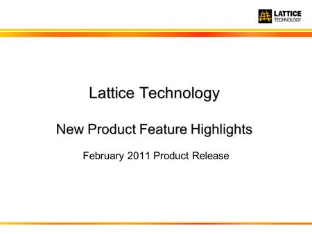Lattice Technology New Product Feature Highlights February 2011 Product Release.