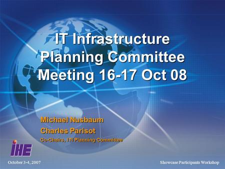 October 3-4, 2007Showcase Participants Workshop IT Infrastructure Planning Committee Meeting 16-17 Oct 08 Michael Nusbaum Charles Parisot Co-Chairs, ITI.