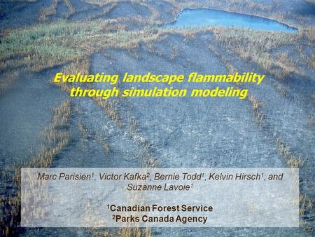 Evaluating landscape flammability through simulation modeling Marc Parisien 1, Victor Kafka 2, Bernie Todd 1, Kelvin Hirsch 1, and Suzanne Lavoie 1 1 Canadian.