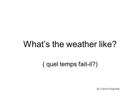 What's the weather like? ( quel temps fait-il?) By Corinne Degezelle.