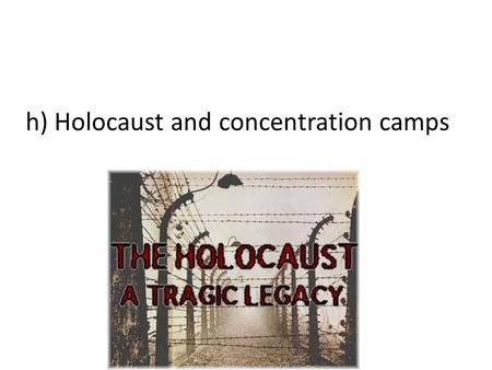 H) Holocaust and concentration camps. When the Allies invaded German territory, they were surprised to find the concentration camps In each of these camps,