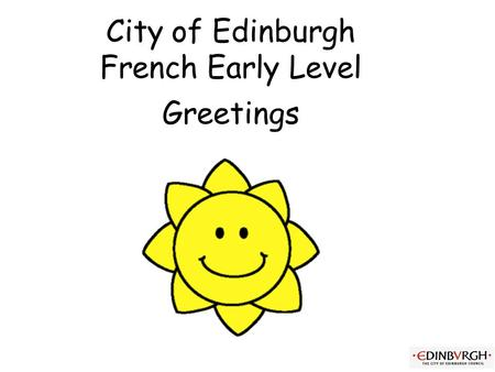 City of Edinburgh French Early Level Greetings Early Level Significant Aspects of Learning Use language in a range of contexts and across learning Develop.