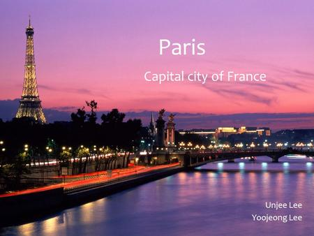 Paris Capital city of France Unjee Lee Yoojeong Lee.