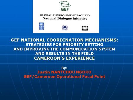 GEF NATIONAL COORDINATION MECHANISMS: STRATEGIES FOR PRIORITY SETTING AND IMPROVING THE COMMUNICATION SYSTEM AND RESULTS IN THE FIELD CAMEROON'S EXPERIENCE.