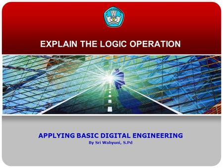 EXPLAIN THE LOGIC OPERATION APPLYING BASIC DIGITAL ENGINEERING By Sri Wahyuni, S.Pd.