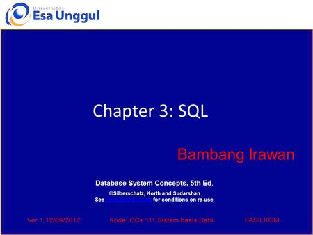Ver 1,12/09/2012Kode :CCs 111,Sistem basis DataFASILKOM Chapter 3: SQL Bambang Irawan Database System Concepts, 5th Ed. ©Silberschatz, Korth and Sudarshan.