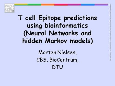 CENTER FOR BIOLOGICAL SEQUENCE ANALYSISTECHNICAL UNIVERSITY OF DENMARK DTU T cell Epitope predictions using bioinformatics (Neural Networks and hidden.