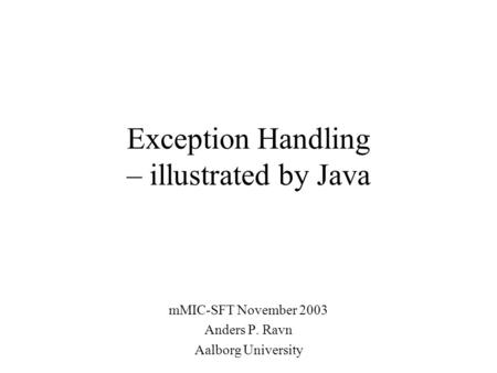 Exception Handling – illustrated by Java mMIC-SFT November 2003 Anders P. Ravn Aalborg University.