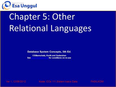 Ver 1,12/09/2012Kode :CCs 111,Sistem basis DataFASILKOM Chapter 5: Other Relational Languages Database System Concepts, 5th Ed. ©Silberschatz, Korth and.