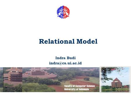 Relational Model Indra Budi Fakultas Ilmu Komputer UI 2 Essentials of Relational Approach The Relational Model of Data is Based on.