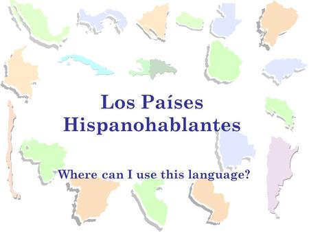Where can I use this language? Los Países Hispanohablantes.