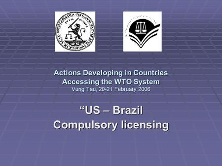 "Actions Developing in Countries Accessing the WTO System Vung Tau, 20-21 February 2006 ""US – Brazil Compulsory licensing."