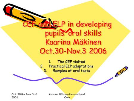 Oct. 30th - Nov. 3rd 2006 Kaarina Mäkinen University of Oulu CEF and ELP in developing pupils' oral skills Kaarina Mäkinen Oct.30-Nov.3 2006 1.The CEF.