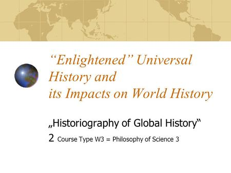 """Enlightened"" Universal History and its Impacts on World History ""Historiography of Global History"" 2 Course Type W3 = Philosophy of Science 3."