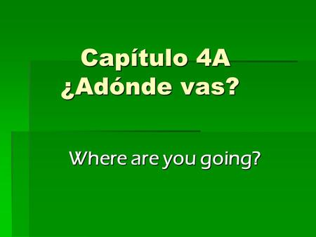 Capítulo 4A ¿Adónde vas? Where are you going?. Chapter Objectives  Talk about locations in your community  Discuss leisure activities  Talk about where.