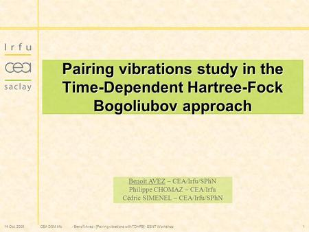 CEA DSM Irfu 14 Oct. 2008- Benoît Avez - [Pairing vibrations with TDHFB] - ESNT Workshop1 Pairing vibrations study in the Time-Dependent Hartree-Fock Bogoliubov.