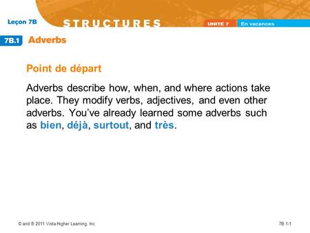 © and ® 2011 Vista Higher Learning, Inc.7B.1-1 Point de départ Adverbs describe how, when, and where actions take place. They modify verbs, adjectives,