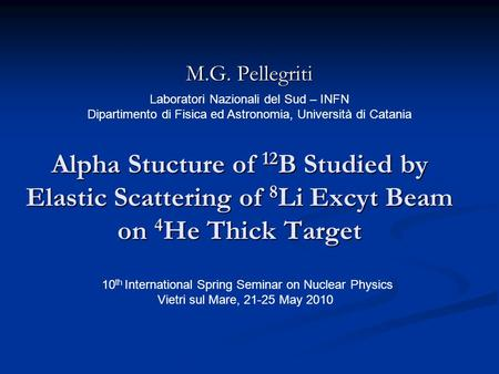 Alpha Stucture of 12 B Studied by Elastic Scattering of 8 Li Excyt Beam on 4 He Thick Target M.G. Pellegriti Laboratori Nazionali del Sud – INFN Dipartimento.