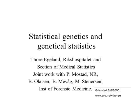 1 Statistical genetics and genetical statistics Thore Egeland, Rikshospitalet and Section of Medical Statistics Joint work with P. Mostad, NR, B. Olaisen,
