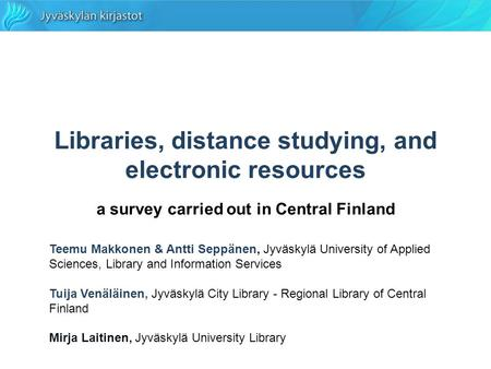 Libraries, distance studying, and electronic resources a survey carried out in Central Finland Teemu Makkonen & Antti Seppänen, Jyväskylä University of.