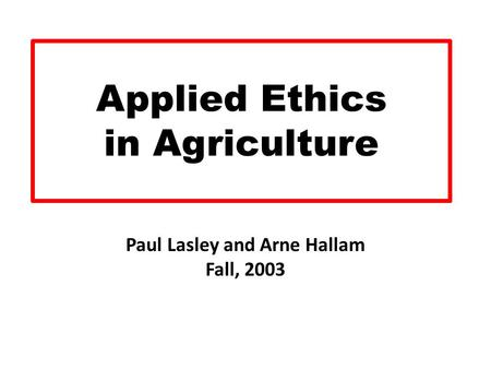 Applied Ethics in Agriculture Paul Lasley and Arne Hallam Fall, 2003.