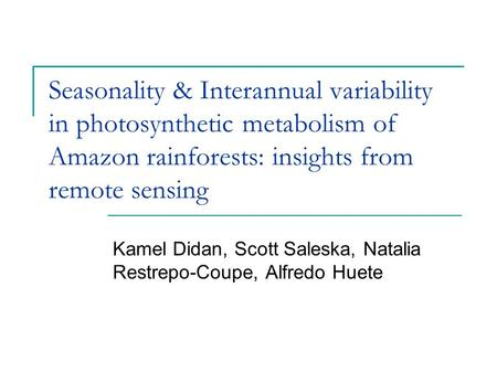Seasonality & Interannual variability in photosynthetic metabolism of Amazon rainforests: insights from remote sensing Kamel Didan, Scott Saleska, Natalia.