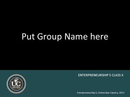 Entrepreneurship 5, Universitas Ciputra, 2012 Put Group Name here ENTERPRENEURSHIP 5 CLASS X.