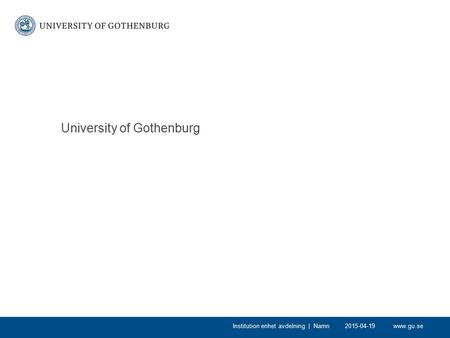 Www.gu.se University of Gothenburg 2015-04-19Institution enhet avdelning | Namn.