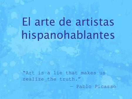 "El arte de artistas hispanohablantes ""Art is a lie that makes us realize the truth."" — Pablo Picasso."