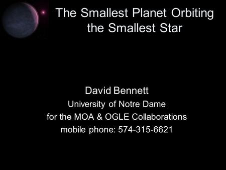 The Smallest Planet Orbiting the Smallest Star David Bennett University of Notre Dame for the MOA & OGLE Collaborations mobile phone: 574-315-6621.