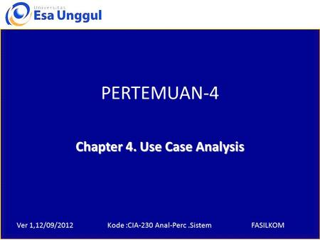Ver 1,12/09/2012Kode :CIA-230 Anal-Perc.SistemFASILKOM PERTEMUAN-4 Chapter 4. Use Case Analysis.