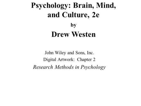 Psychology: Brain, Mind, and Culture, 2e by Drew Westen John Wiley and Sons, Inc. Digital Artwork: Chapter 2 Research Methods in Psychology.