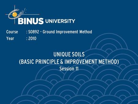 UNIQUE SOILS (BASIC PRINCIPLE & IMPROVEMENT METHOD) Session 11 Course: S0892 - Ground Improvement Method Year: 2010.
